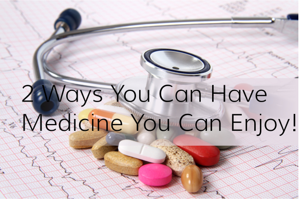 2 Ways You Can Have Medicine You Can Enjoy!
